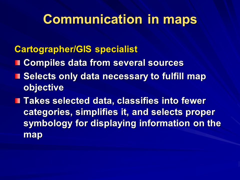 Communication in maps Cartographer/GIS specialist Compiles data from several sources Selects only data necessary to fulfill map objective Takes selected data, classifies into fewer categories, simplifies it, and selects proper symbology for displaying information on the map