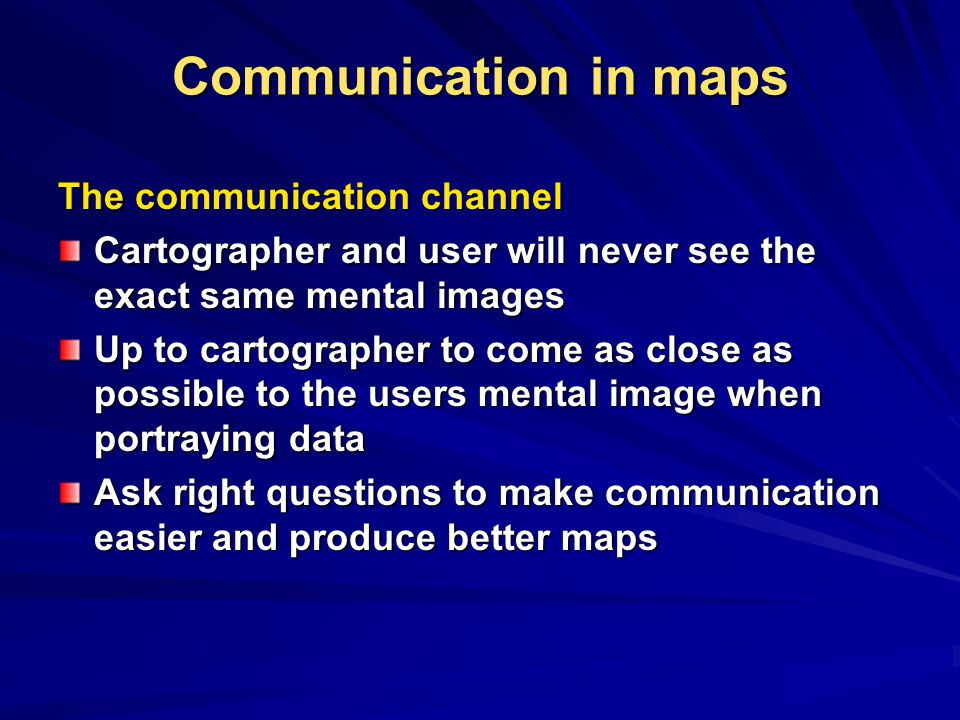 Communication in maps The communication channel Cartographer and user will never see the exact same mental images Up to cartographer to come as close as possible to the users mental image when portraying data Ask right questions to make communication easier and produce better maps
