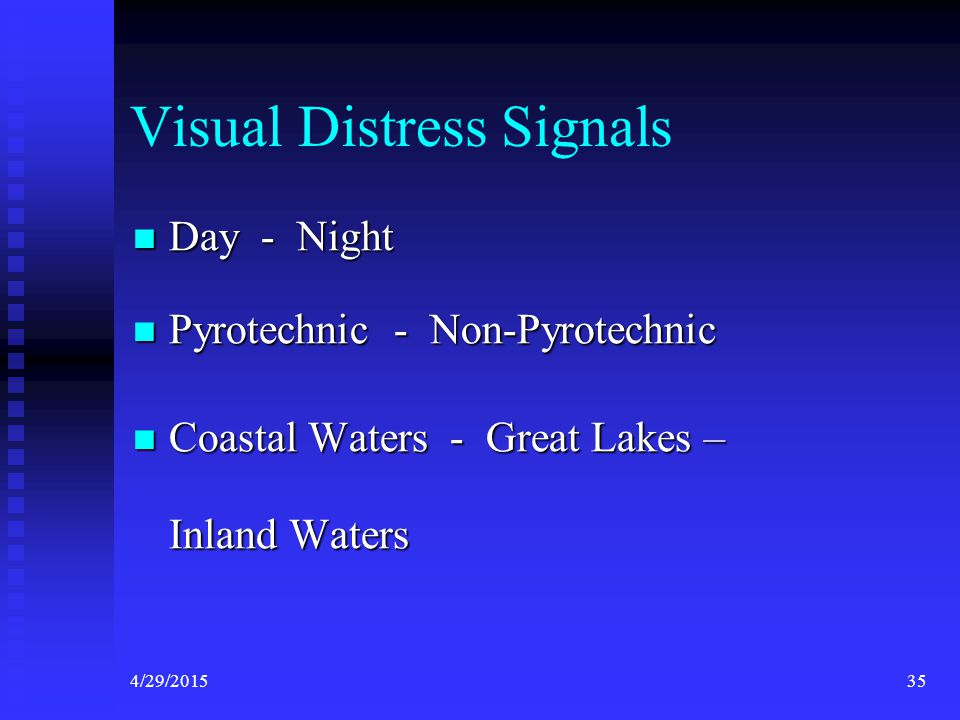 4/29/201534 Visual Distress Signal Required Approved VDS for: All vessels > 16 feet All vessels > 16 feet Operating on the high seas , Great Lakes or Coastal waters of the US Operating on the high seas , Great Lakes or Coastal waters of the US ALL other boats must carry a suitable means of distress signaling ALL other boats must carry a suitable means of distress signaling  Others need not be USCG approved ( Flashlight, etc)