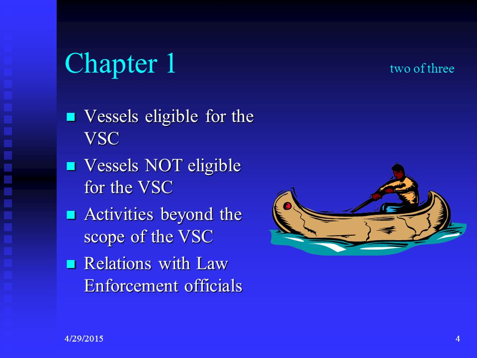 4/29/20154 Chapter 1 two of three Vessels eligible for the VSC Vessels eligible for the VSC Vessels NOT eligible for the VSC Vessels NOT eligible for the VSC Activities beyond the scope of the VSC Activities beyond the scope of the VSC Relations with Law Enforcement officials Relations with Law Enforcement officials