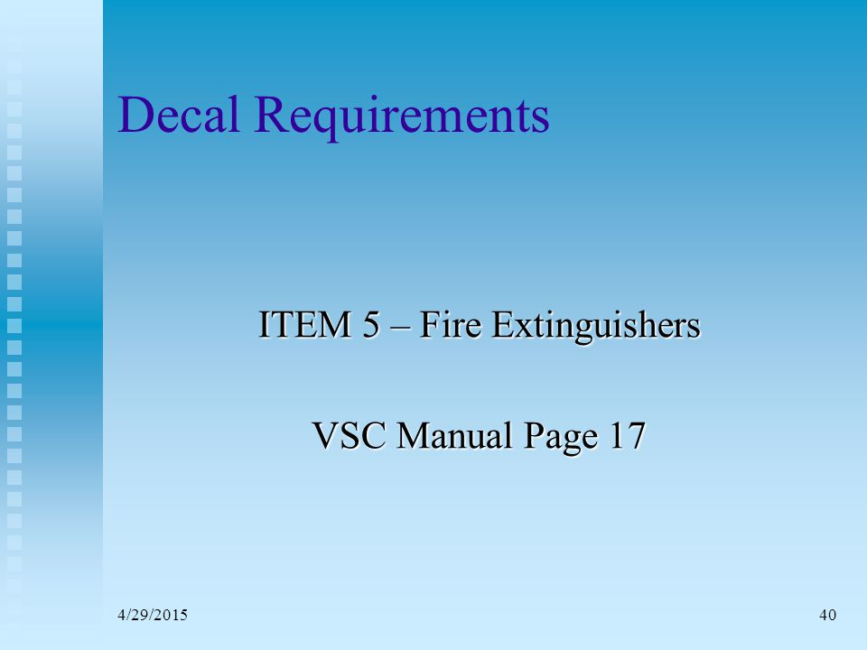 4/29/201539 Visual Distress Signals (VDS) Nighttime Non-Pyrotechnic Devices  Flash Light (SOS)  Strobe Light (Inland Waters Only) 50-70 Flashes per