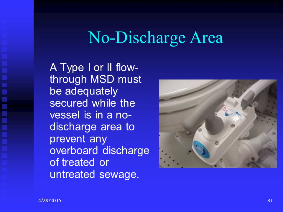 4/29/201580 Types of MSD Type I and Type II devices have the ability to treat waste and discharge overboard. Type III devices re-circulate waste. They