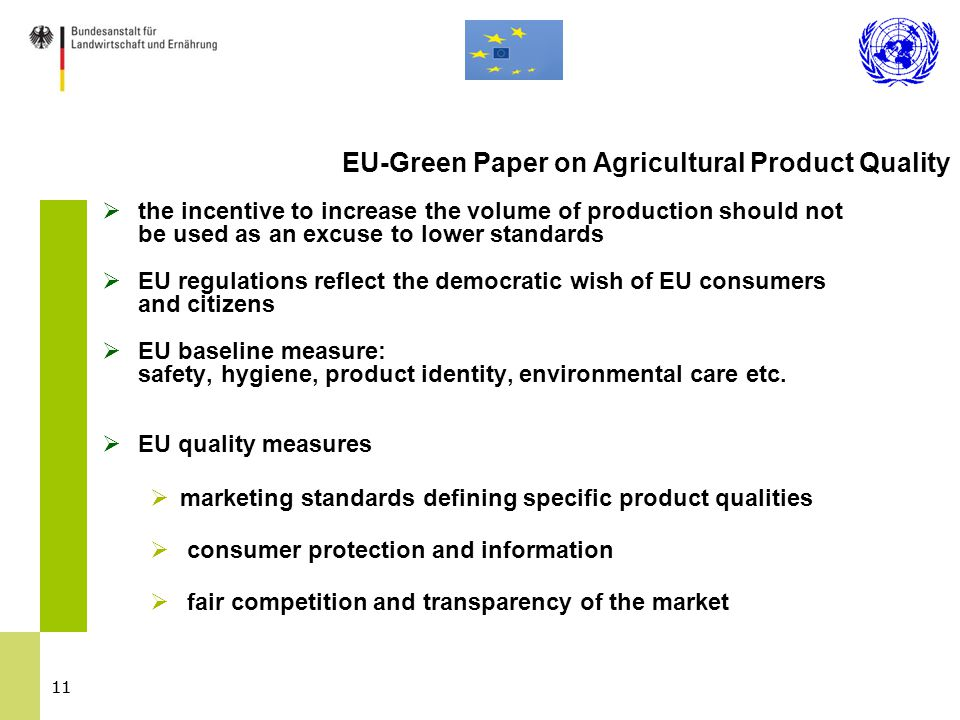 11  the incentive to increase the volume of production should not be used as an excuse to lower standards  EU regulations reflect the democratic wish of EU consumers and citizens  EU baseline measure: safety, hygiene, product identity, environmental care etc.