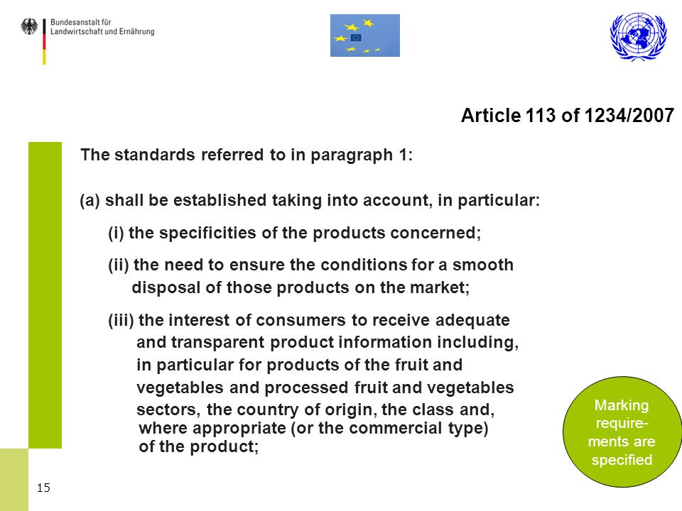 15 The standards referred to in paragraph 1: (a) shall be established taking into account, in particular: (i) the specificities of the products concerned; (ii) the need to ensure the conditions for a smooth disposal of those products on the market; (iii) the interest of consumers to receive adequate and transparent product information including, in particular for products of the fruit and vegetables and processed fruit and vegetables sectors, the country of origin, the class and, where appropriate (or the commercial type) of the product; Marking require- ments are specified Article 113 of 1234/2007