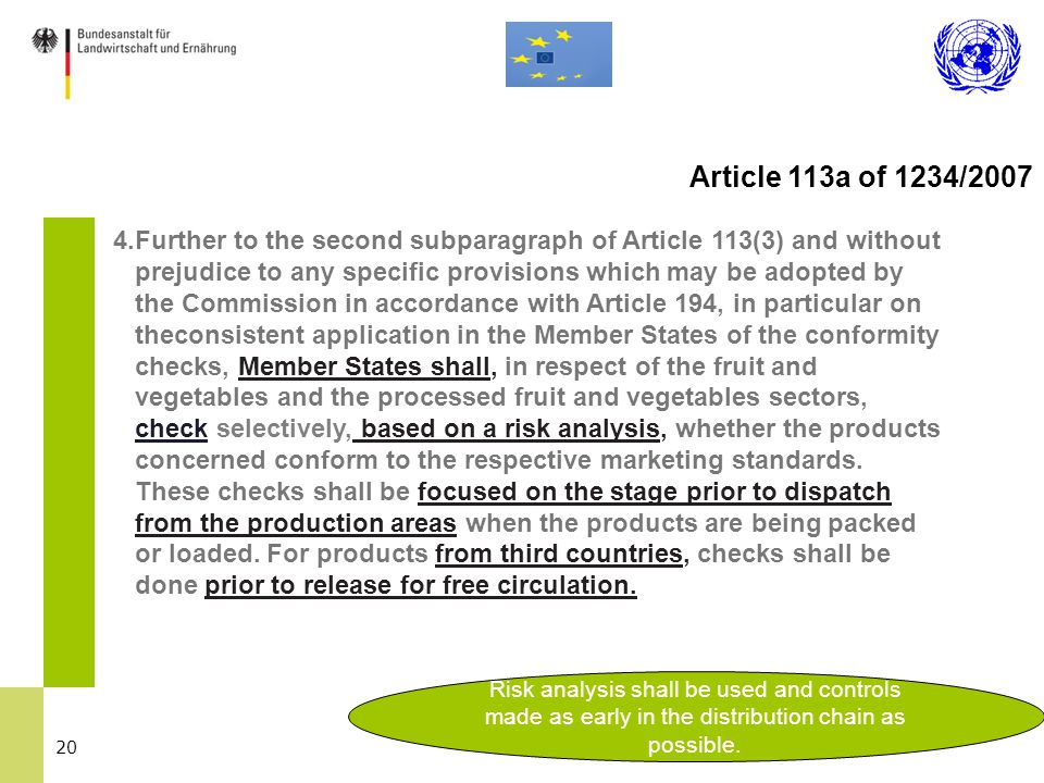 20 4.Further to the second subparagraph of Article 113(3) and without prejudice to any specific provisions which may be adopted by the Commission in accordance with Article 194, in particular on theconsistent application in the Member States of the conformity checks, Member States shall, in respect of the fruit and vegetables and the processed fruit and vegetables sectors, check selectively, based on a risk analysis, whether the products concerned conform to the respective marketing standards.