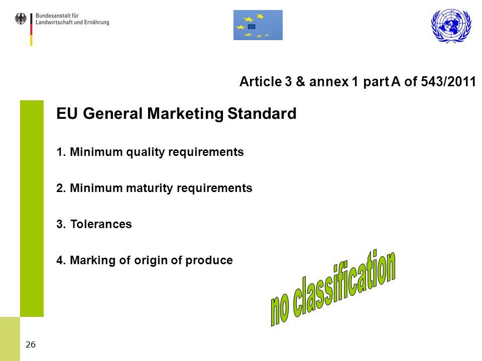 26 EU General Marketing Standard 1. Minimum quality requirements 2. Minimum maturity requirements 3. Tolerances 4. Marking of origin of produce Articl