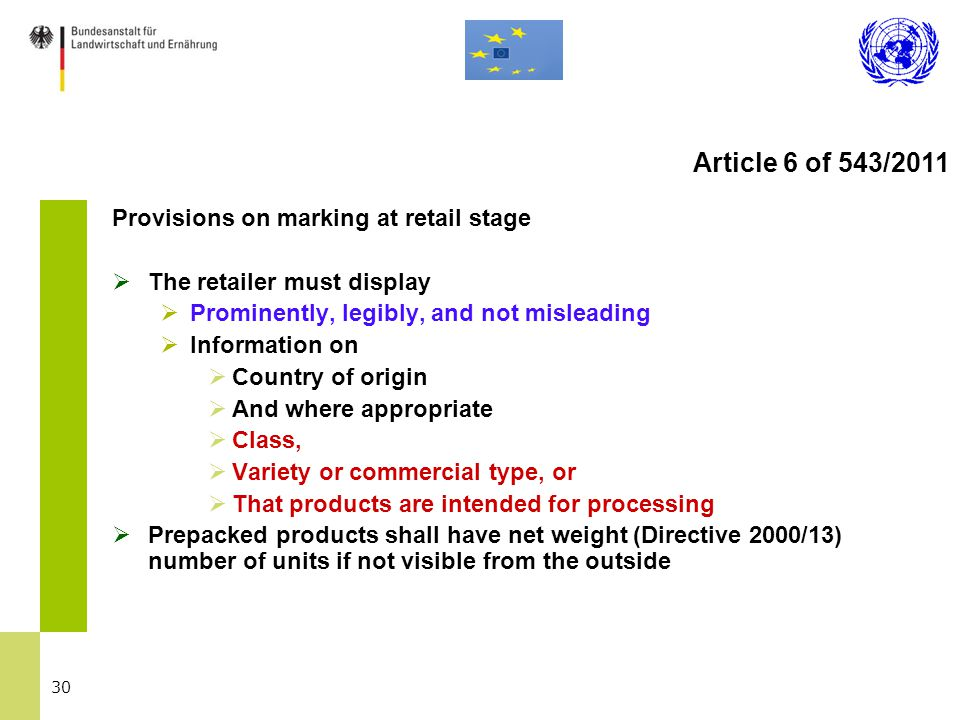 30 Provisions on marking at retail stage  The retailer must display  Prominently, legibly, and not misleading  Information on  Country of origin  And where appropriate  Class,  Variety or commercial type, or  That products are intended for processing  Prepacked products shall have net weight (Directive 2000/13) number of units if not visible from the outside Article 6 of 543/2011