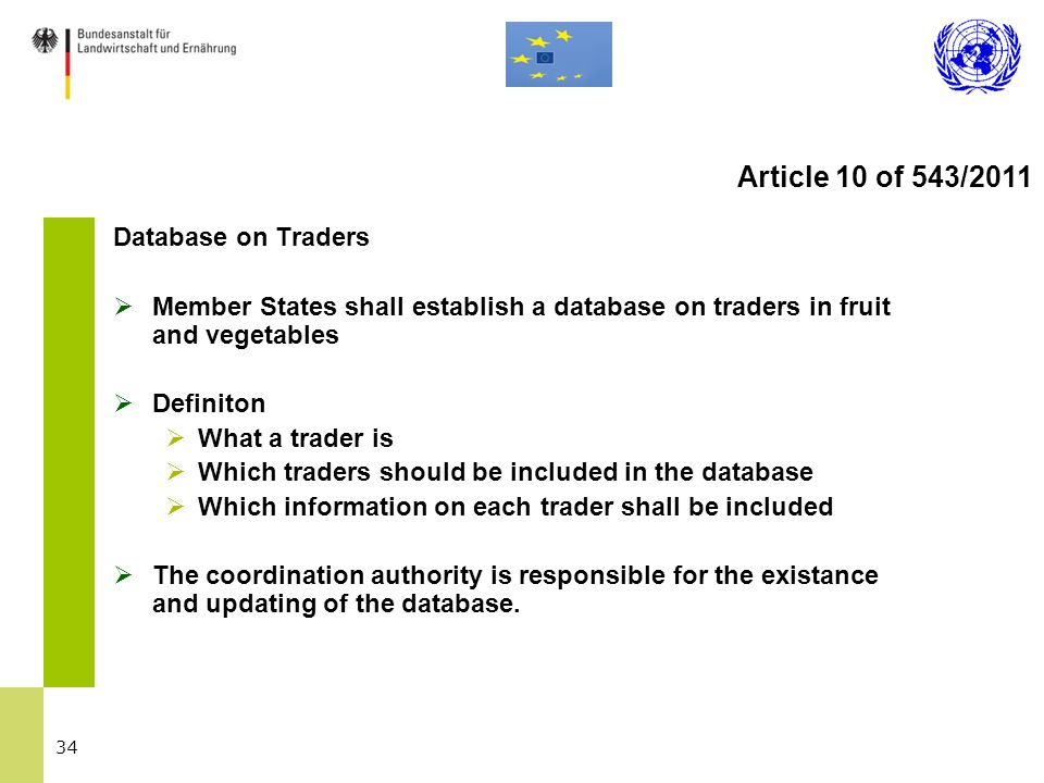 34 Database on Traders  Member States shall establish a database on traders in fruit and vegetables  Definiton  What a trader is  Which traders should be included in the database  Which information on each trader shall be included  The coordination authority is responsible for the existance and updating of the database.