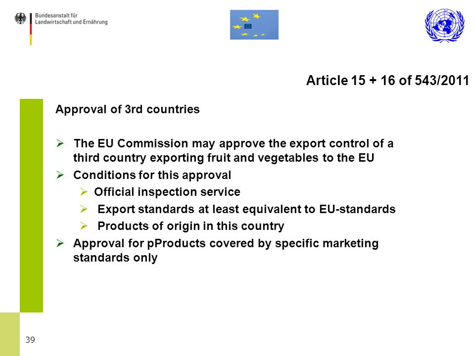 39 Approval of 3rd countries  The EU Commission may approve the export control of a third country exporting fruit and vegetables to the EU  Conditions for this approval  Official inspection service  Export standards at least equivalent to EU-standards  Products of origin in this country  Approval for pProducts covered by specific marketing standards only Article 15 + 16 of 543/2011
