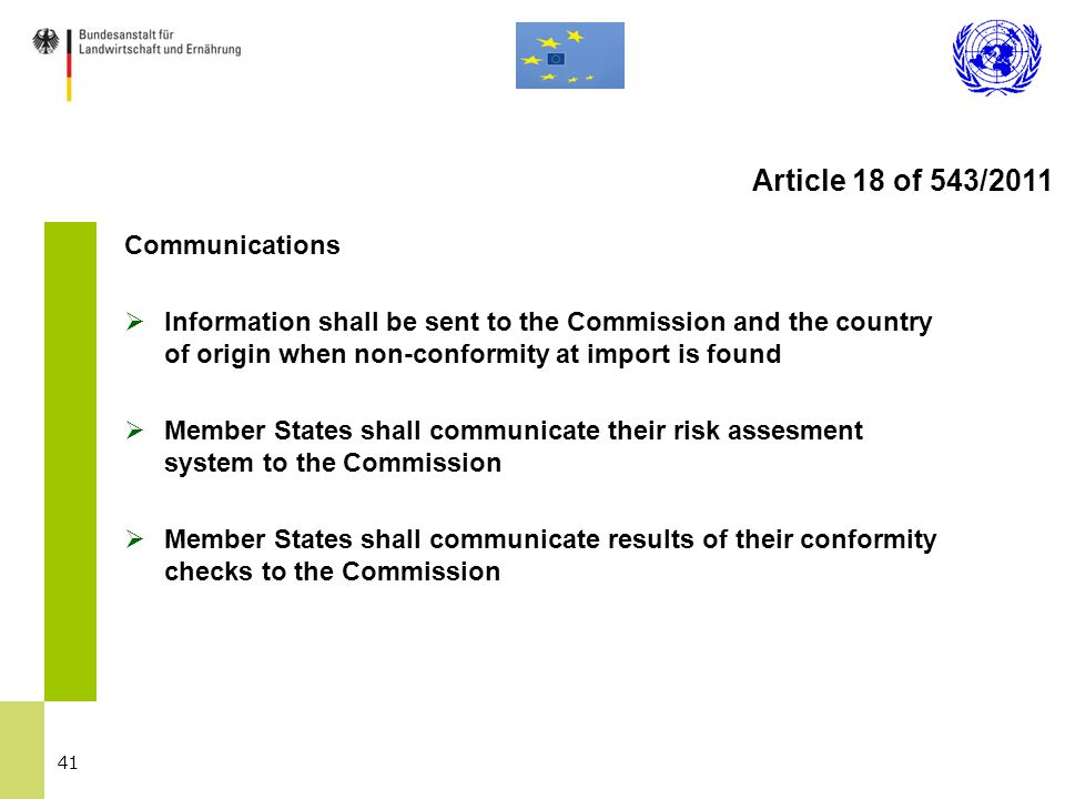41 Communications  Information shall be sent to the Commission and the country of origin when non-conformity at import is found  Member States shall communicate their risk assesment system to the Commission  Member States shall communicate results of their conformity checks to the Commission Article 18 of 543/2011