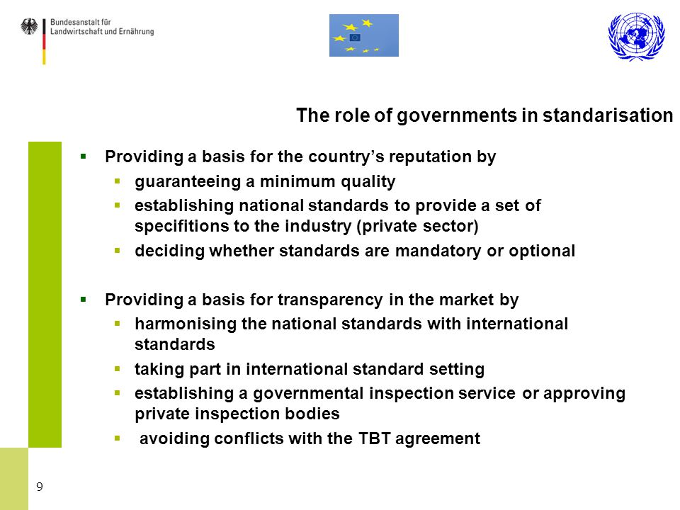 9  Providing a basis for the country's reputation by  guaranteeing a minimum quality  establishing national standards to provide a set of specifitions to the industry (private sector)  deciding whether standards are mandatory or optional  Providing a basis for transparency in the market by  harmonising the national standards with international standards  taking part in international standard setting  establishing a governmental inspection service or approving private inspection bodies  avoiding conflicts with the TBT agreement The role of governments in standarisation
