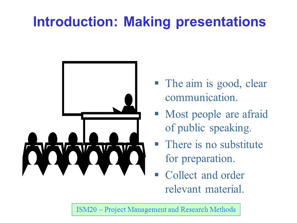 ISM20 – Project Management and Research Methods Introduction: Making presentations  The aim is good, clear communication.