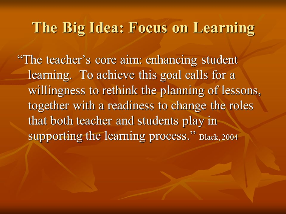 The Big Idea: Focus on Learning The teacher's core aim: enhancing student learning.