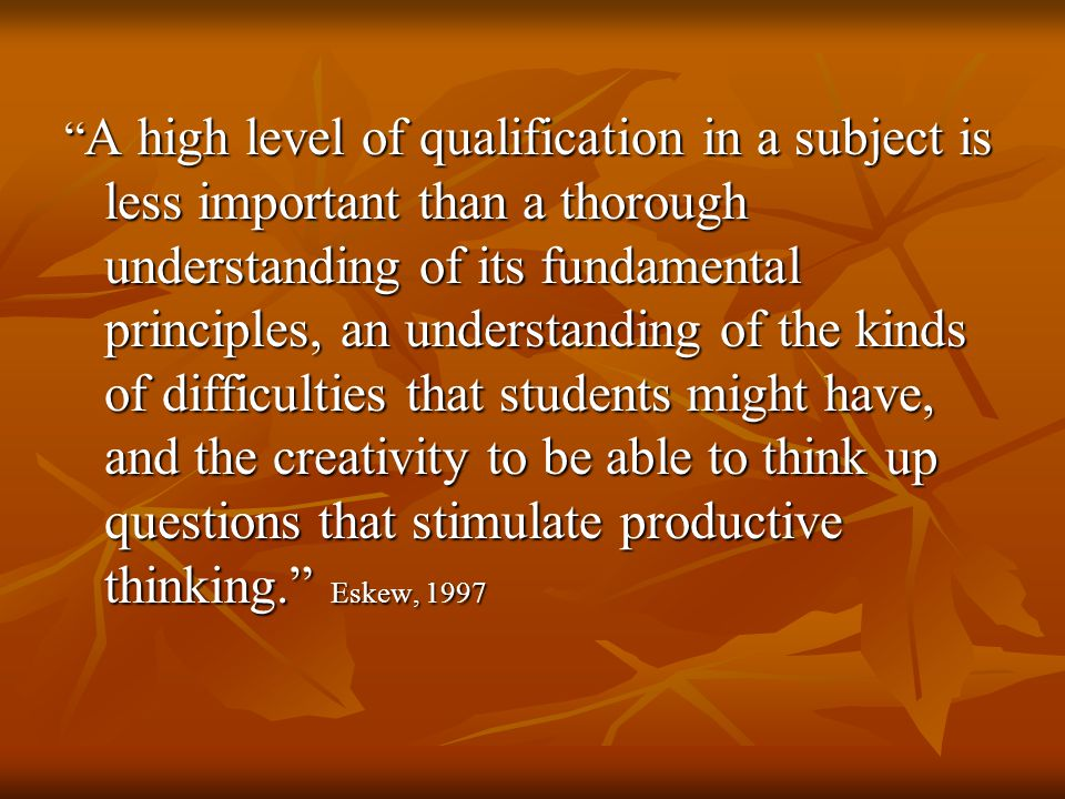 A high level of qualification in a subject is less important than a thorough understanding of its fundamental principles, an understanding of the kinds of difficulties that students might have, and the creativity to be able to think up questions that stimulate productive thinking. Eskew, 1997