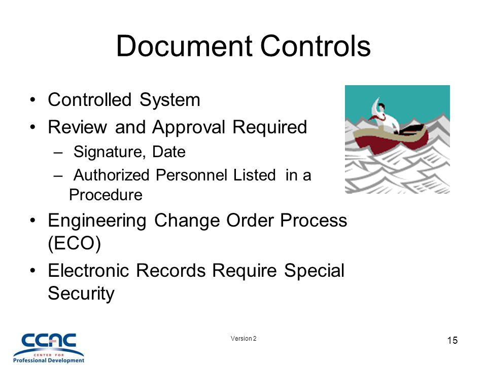 Version 2 15 Document Controls Controlled System Review and Approval Required – Signature, Date – Authorized Personnel Listed in a Procedure Engineering Change Order Process (ECO) Electronic Records Require Special Security