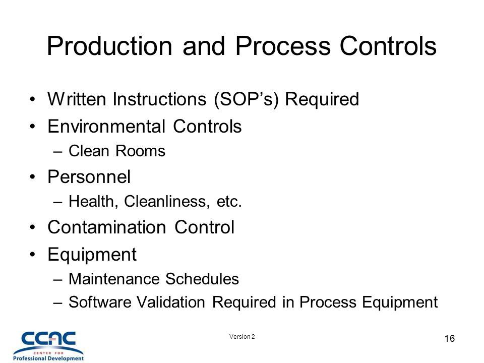 Version 2 16 Production and Process Controls Written Instructions (SOP's) Required Environmental Controls –Clean Rooms Personnel –Health, Cleanliness, etc.