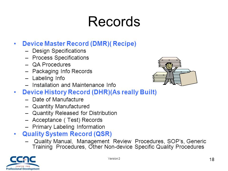 Version 2 18 Records Device Master Record (DMR)( Recipe) –Design Specifications –Process Specifications –QA Procedures –Packaging Info Records –Labeling Info –Installation and Maintenance Info Device History Record (DHR)(As really Built) –Date of Manufacture –Quantity Manufactured –Quantity Released for Distribution –Acceptance ( Test) Records –Primary Labeling Information Quality System Record (QSR) – Quality Manual, Management Review Procedures, SOP's, Generic Training Procedures, Other Non-device Specific Quality Procedures