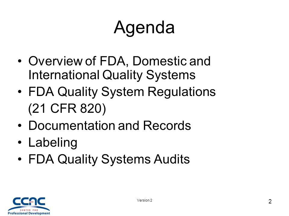 Version 2 2 Agenda Overview of FDA, Domestic and International Quality Systems FDA Quality System Regulations (21 CFR 820) Documentation and Records Labeling FDA Quality Systems Audits