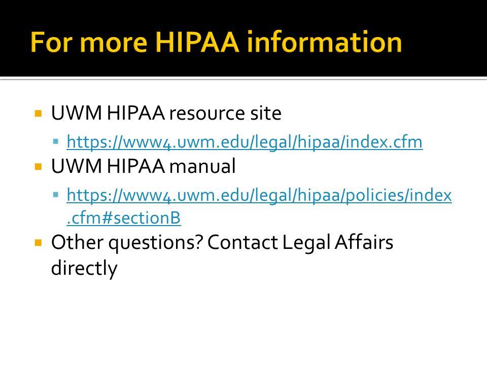  UWM HIPAA resource site  https://www4.uwm.edu/legal/hipaa/index.cfm https://www4.uwm.edu/legal/hipaa/index.cfm  UWM HIPAA manual  https://www4.uwm.edu/legal/hipaa/policies/index.cfm#sectionB https://www4.uwm.edu/legal/hipaa/policies/index.cfm#sectionB  Other questions.