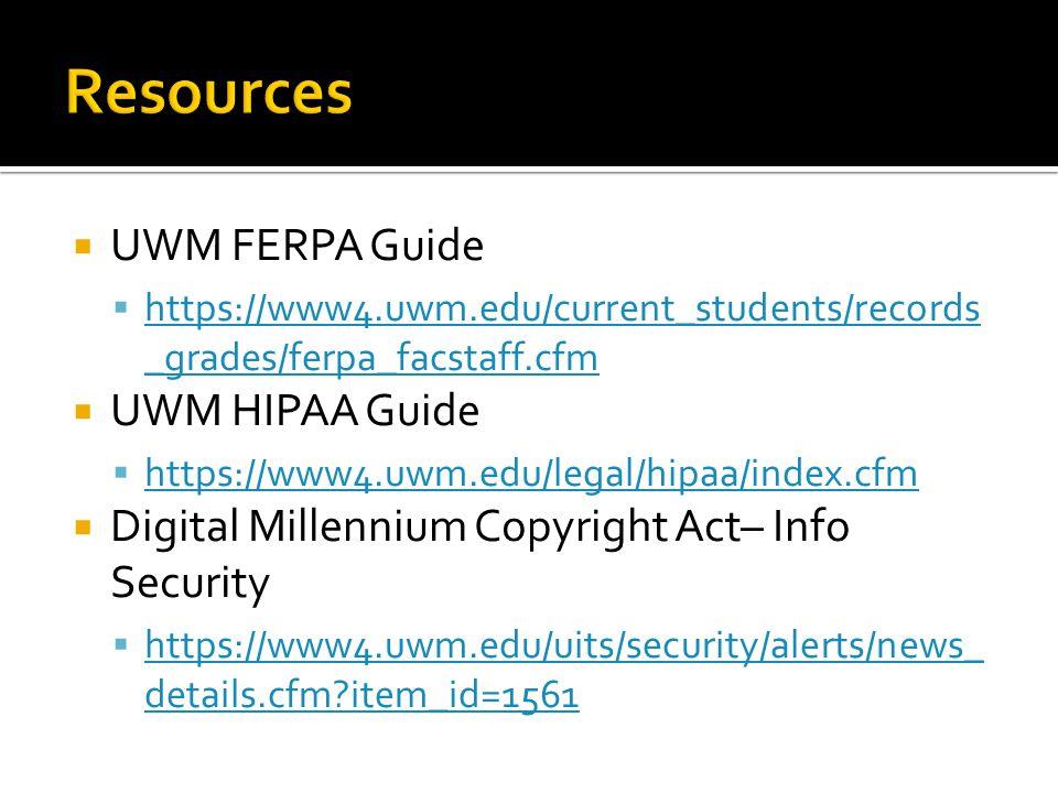  UWM FERPA Guide  https://www4.uwm.edu/current_students/records _grades/ferpa_facstaff.cfm https://www4.uwm.edu/current_students/records _grades/ferpa_facstaff.cfm  UWM HIPAA Guide  https://www4.uwm.edu/legal/hipaa/index.cfm https://www4.uwm.edu/legal/hipaa/index.cfm  Digital Millennium Copyright Act– Info Security  https://www4.uwm.edu/uits/security/alerts/news_ details.cfm item_id=1561 https://www4.uwm.edu/uits/security/alerts/news_ details.cfm item_id=1561