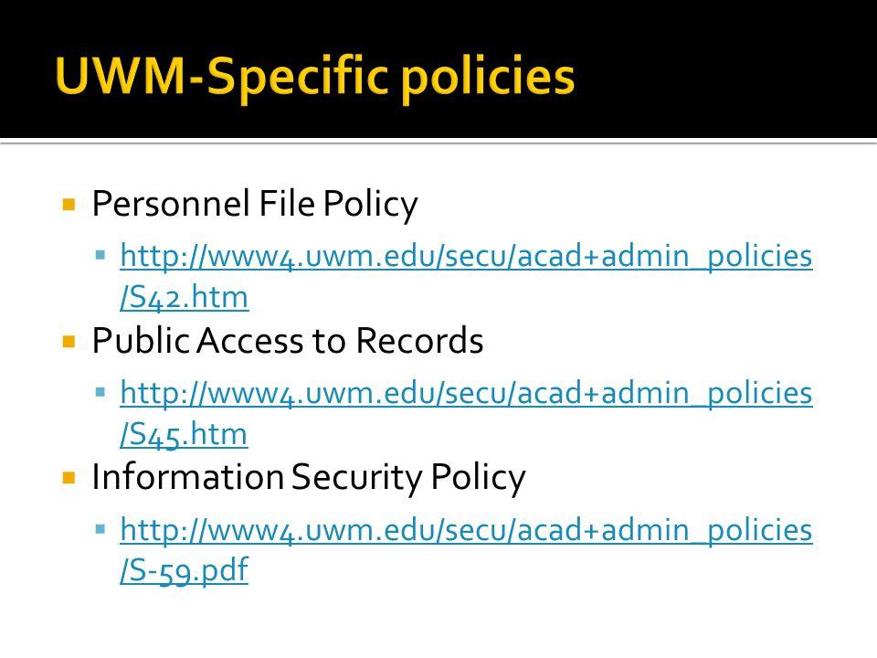  Personnel File Policy  http://www4.uwm.edu/secu/acad+admin_policies /S42.htm http://www4.uwm.edu/secu/acad+admin_policies /S42.htm  Public Access to Records  http://www4.uwm.edu/secu/acad+admin_policies /S45.htm http://www4.uwm.edu/secu/acad+admin_policies /S45.htm  Information Security Policy  http://www4.uwm.edu/secu/acad+admin_policies /S-59.pdf http://www4.uwm.edu/secu/acad+admin_policies /S-59.pdf