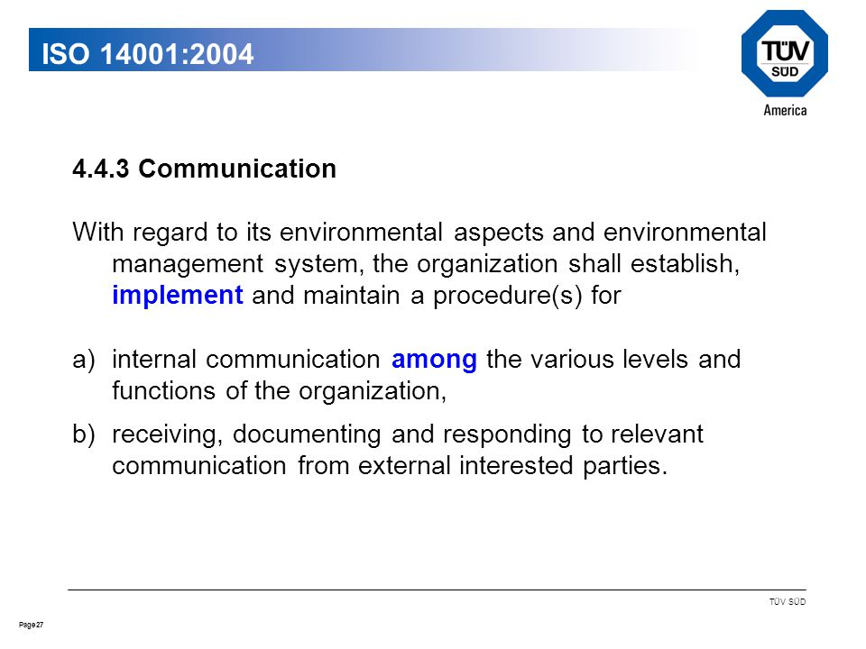 27Page TÜV SÜD ISO 14001:2004 4.4.3 Communication With regard to its environmental aspects and environmental management system, the organization shall establish, implement and maintain a procedure(s) for a)internal communication among the various levels and functions of the organization, b)receiving, documenting and responding to relevant communication from external interested parties.