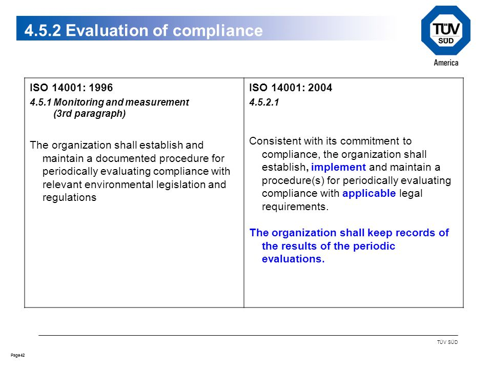 42Page TÜV SÜD 4.5.2 Evaluation of compliance ISO 14001: 1996 4.5.1 Monitoring and measurement (3rd paragraph) The organization shall establish and maintain a documented procedure for periodically evaluating compliance with relevant environmental legislation and regulations ISO 14001: 2004 4.5.2.1 Consistent with its commitment to compliance, the organization shall establish, implement and maintain a procedure(s) for periodically evaluating compliance with applicable legal requirements.