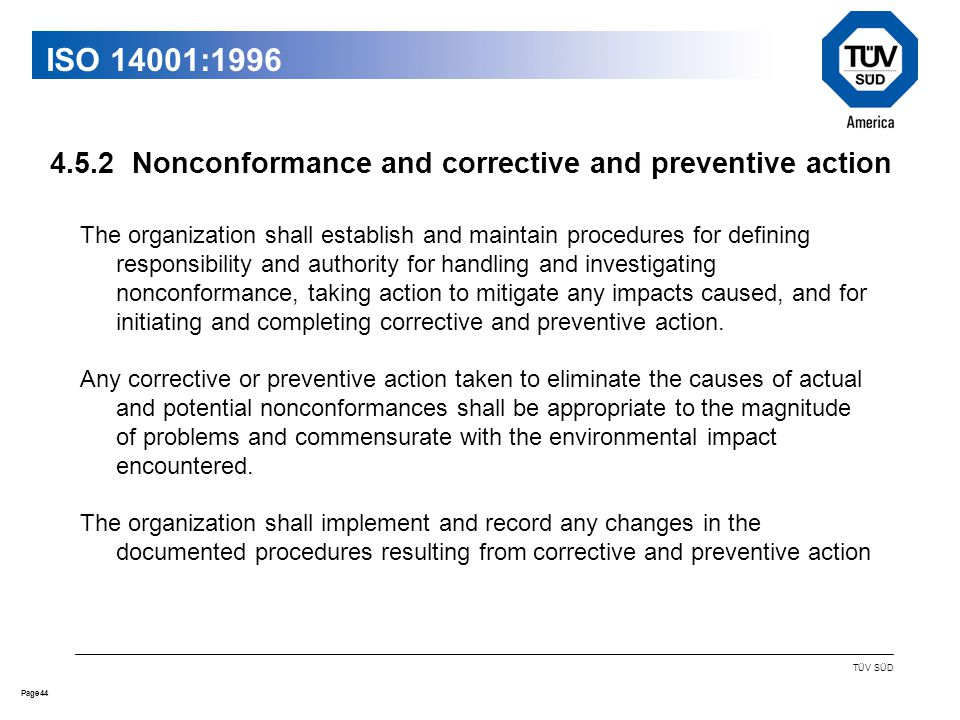 44Page TÜV SÜD ISO 14001:1996 The organization shall establish and maintain procedures for defining responsibility and authority for handling and investigating nonconformance, taking action to mitigate any impacts caused, and for initiating and completing corrective and preventive action.