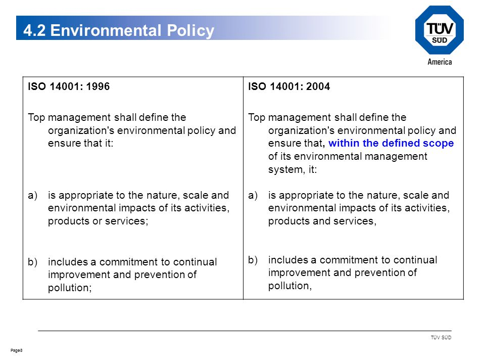 8Page TÜV SÜD 4.2 Environmental Policy ISO 14001: 1996 Top management shall define the organization s environmental policy and ensure that it: a)is appropriate to the nature, scale and environmental impacts of its activities, products or services; b)includes a commitment to continual improvement and prevention of pollution; ISO 14001: 2004 Top management shall define the organization s environmental policy and ensure that, within the defined scope of its environmental management system, it: a)is appropriate to the nature, scale and environmental impacts of its activities, products and services, b)includes a commitment to continual improvement and prevention of pollution,