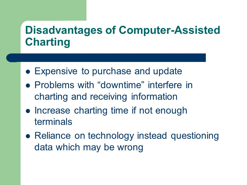 "Disadvantages of Computer-Assisted Charting Expensive to purchase and update Problems with ""downtime"" interfere in charting and receiving information"