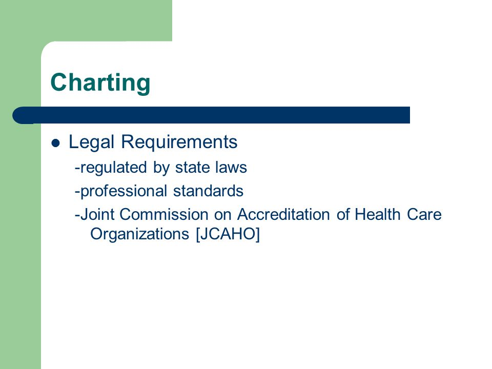 Charting Legal Requirements -regulated by state laws -professional standards -Joint Commission on Accreditation of Health Care Organizations [JCAHO]