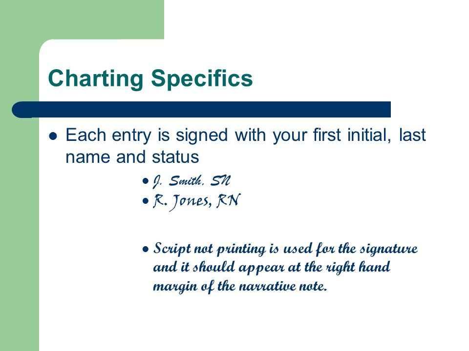Charting Specifics Each entry is signed with your first initial, last name and status J. Smith, SN R. Jones, RN Script not printing is used for the si