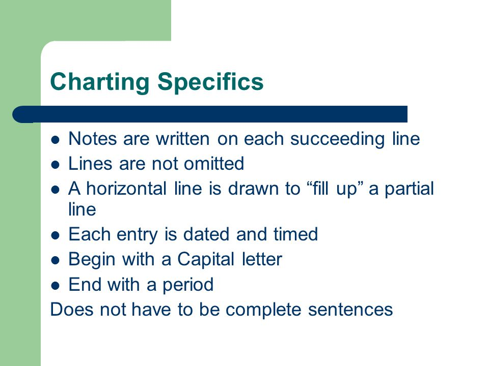 "Charting Specifics Notes are written on each succeeding line Lines are not omitted A horizontal line is drawn to ""fill up"" a partial line Each entry i"