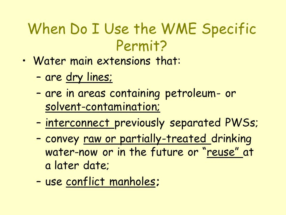 When Do I Use the WME Specific Permit? Water main extensions that: –are dry lines; –are in areas containing petroleum- or solvent-contamination; –inte