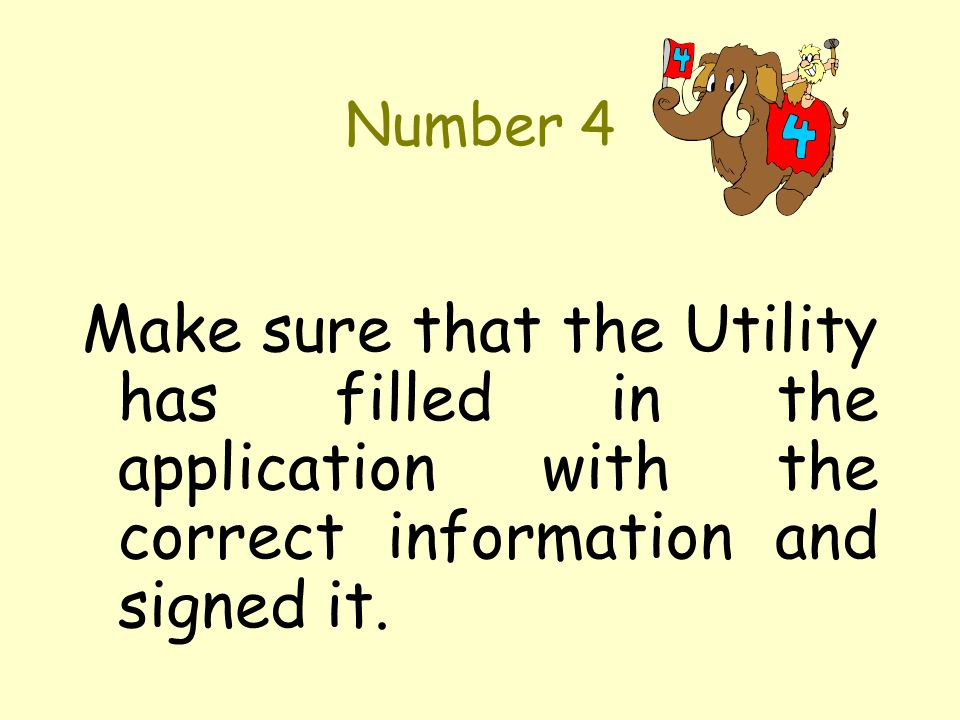 Number 4 Make sure that the Utility has filled in the application with the correct information and signed it.