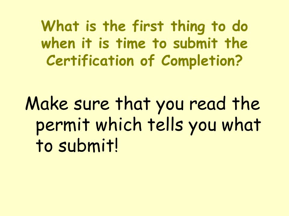 What is the first thing to do when it is time to submit the Certification of Completion? Make sure that you read the permit which tells you what to su