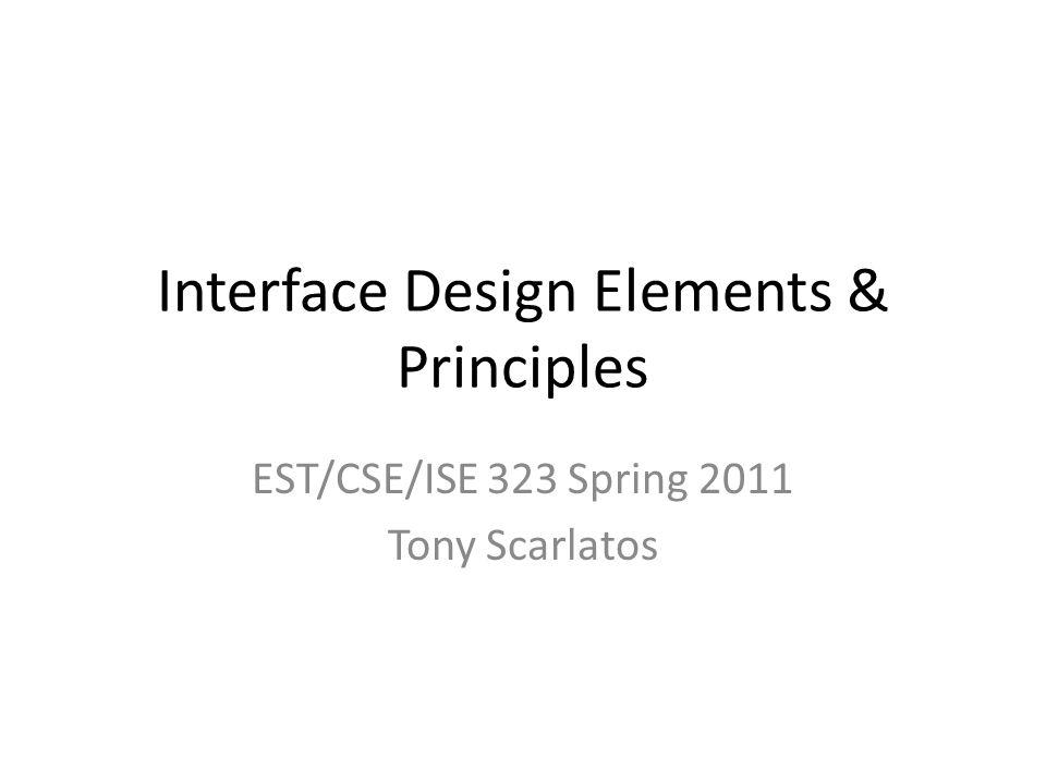 Interface Design Elements & Principles EST/CSE/ISE 323 Spring 2011 Tony Scarlatos