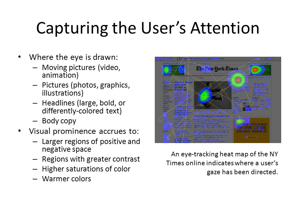 Capturing the User's Attention Where the eye is drawn: – Moving pictures (video, animation) – Pictures (photos, graphics, illustrations) – Headlines (