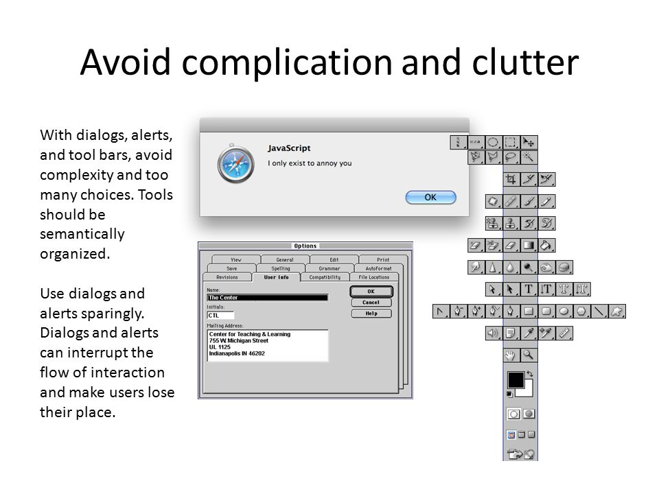 Avoid complication and clutter With dialogs, alerts, and tool bars, avoid complexity and too many choices. Tools should be semantically organized. Use