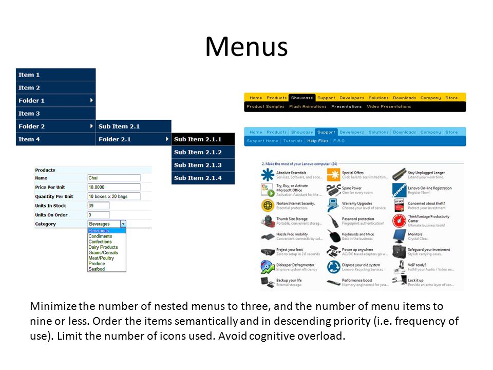 Menus Minimize the number of nested menus to three, and the number of menu items to nine or less. Order the items semantically and in descending prior