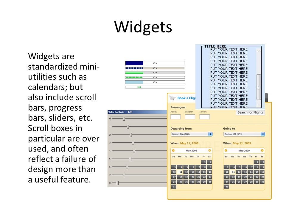 Widgets Widgets are standardized mini- utilities such as calendars; but also include scroll bars, progress bars, sliders, etc. Scroll boxes in particu