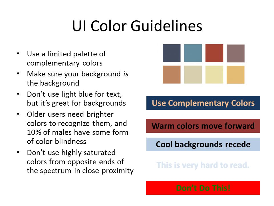 UI Color Guidelines Use a limited palette of complementary colors Make sure your background is the background Don't use light blue for text, but it's great for backgrounds Older users need brighter colors to recognize them, and 10% of males have some form of color blindness Don't use highly saturated colors from opposite ends of the spectrum in close proximity Warm colors move forward Cool backgrounds recede Don't Do This.