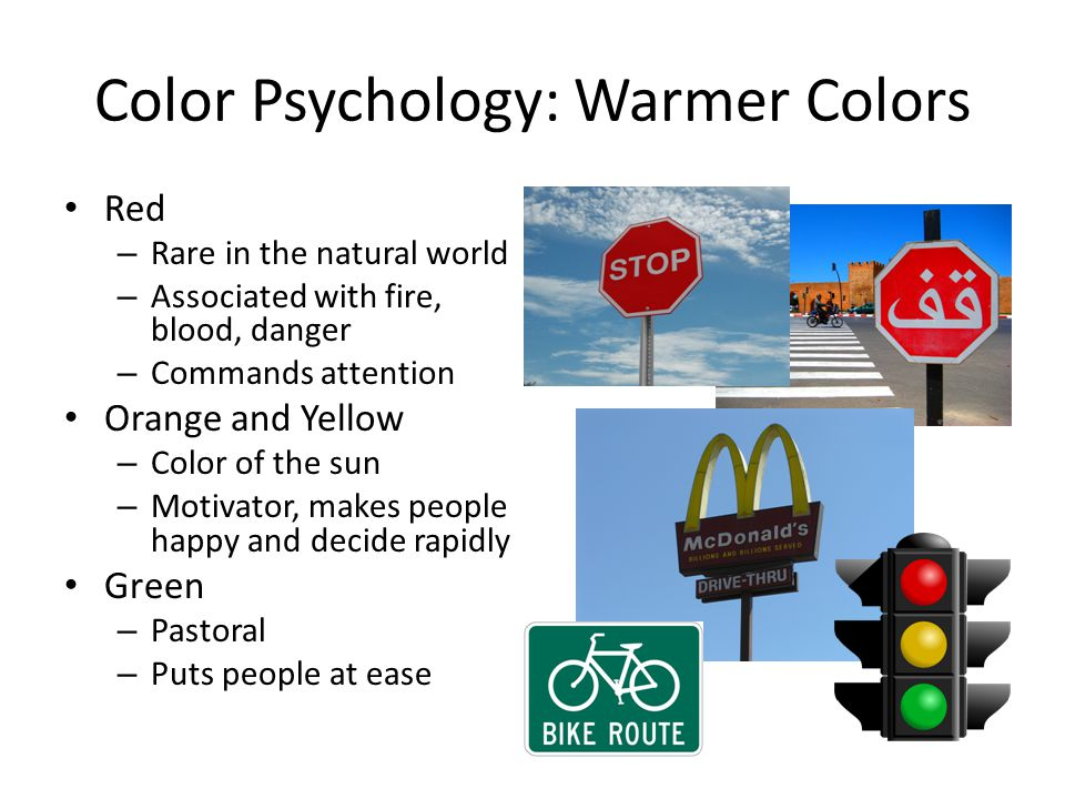 Color Psychology: Warmer Colors Red – Rare in the natural world – Associated with fire, blood, danger – Commands attention Orange and Yellow – Color of the sun – Motivator, makes people happy and decide rapidly Green – Pastoral – Puts people at ease