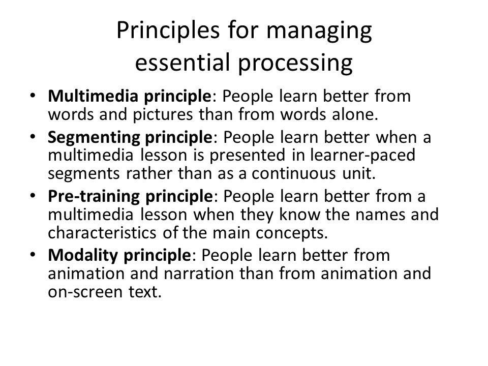 Principles for managing essential processing Multimedia principle: People learn better from words and pictures than from words alone.