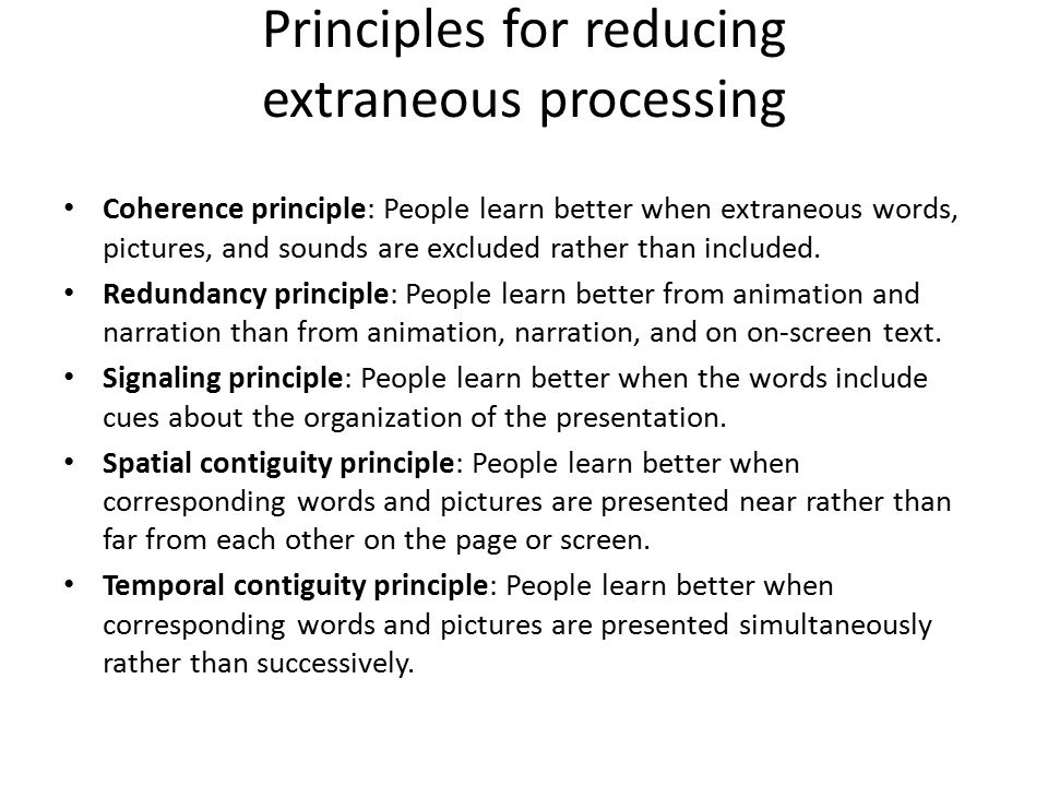 Principles for reducing extraneous processing Coherence principle: People learn better when extraneous words, pictures, and sounds are excluded rather
