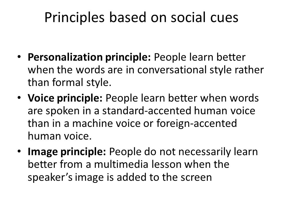 Principles based on social cues Personalization principle: People learn better when the words are in conversational style rather than formal style. Vo