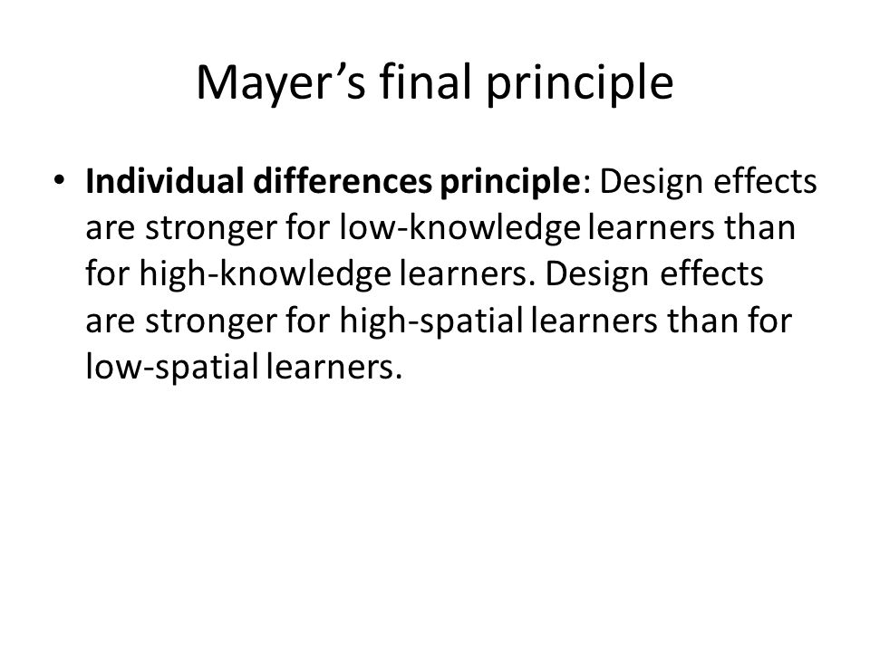 Mayer's final principle Individual differences principle: Design effects are stronger for low-knowledge learners than for high-knowledge learners.