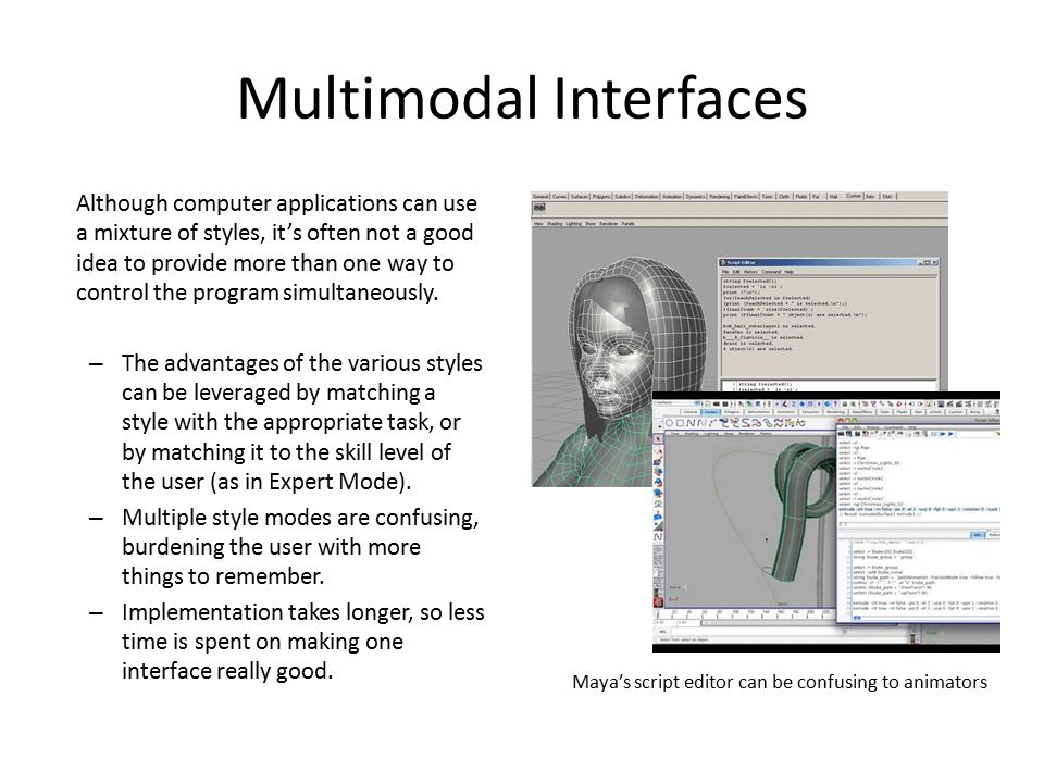 Multimodal Interfaces Although computer applications can use a mixture of styles, it's often not a good idea to provide more than one way to control t