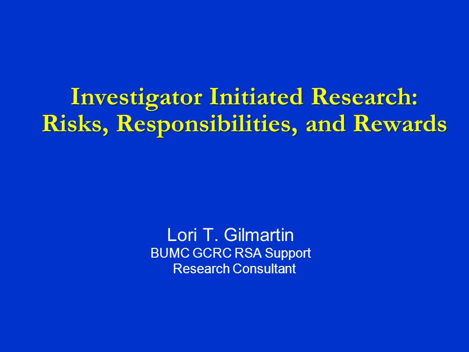 Investigator Initiated Research: Risks, Responsibilities, and Rewards Lori T.