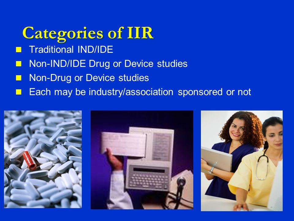 Categories of IIR Traditional IND/IDE Non-IND/IDE Drug or Device studies Non-Drug or Device studies Each may be industry/association sponsored or not
